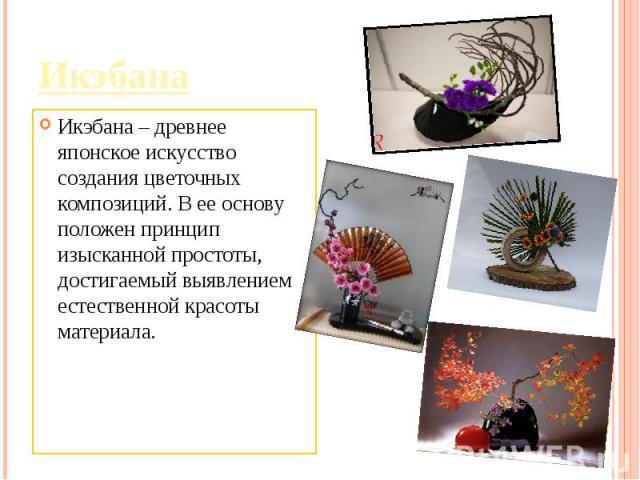 Икэбана – древнее японское искусство создания цветочных композиций. В ее основу положен принцип изысканной простоты, достигаемый выявлением естественной красоты материала.