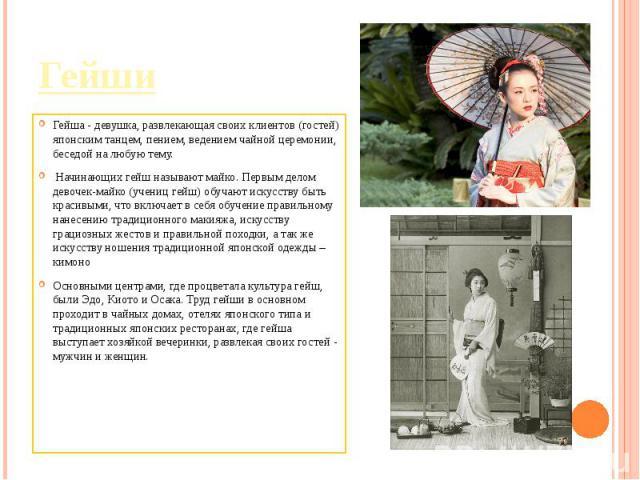 Гейша - девушка, развлекающая своих клиентов (гостей) японским танцем, пением, ведением чайной церемонии, беседой на любую тему. Начинающих гейш называют майко. Первым делом девочек-майко (учениц гейш) обучают искусству быть красивыми, что включает …