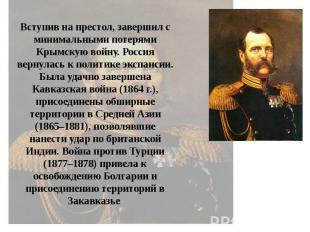 Вступив на престол, завершил с минимальными потерями Крымскую войну. Россия верн