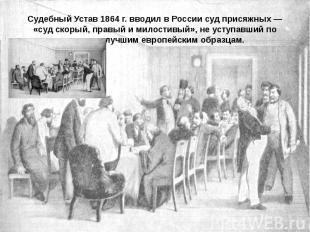 Судебный Устав 1864 г. вводил в России суд присяжных — «суд скорый, правый и мил