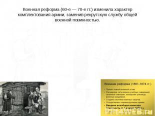 Военная реформа (60-е — 70-е гг.) изменила характер комплектования армии, замени