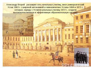 Александр Второй расширил сеть начальных училищ, ввел университетский Устав 1863