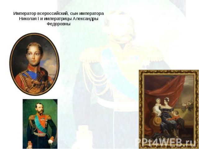 Император всероссийский, сын императора Николая I и императрицы Александры Федоровны