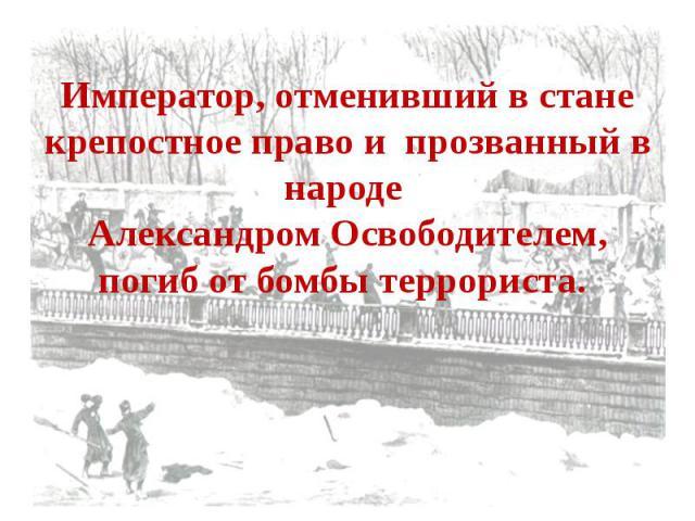 Император, отменивший в стане крепостное право и прозванный в народе Александром Освободителем, погиб от бомбы террориста.
