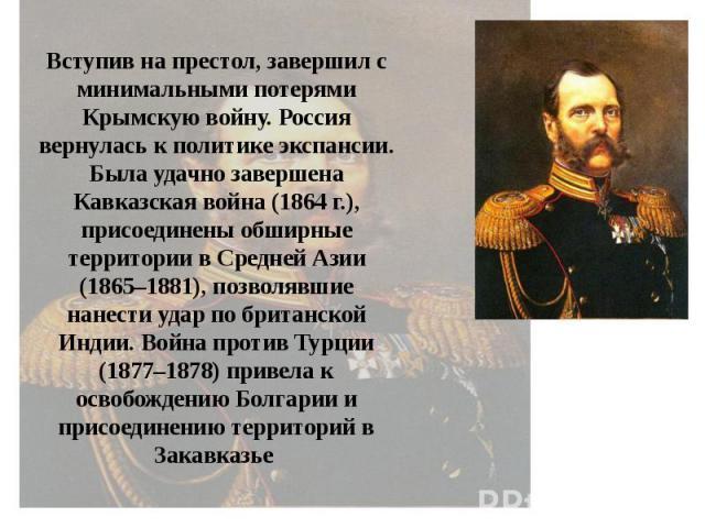 Вступив на престол, завершил с минимальными потерями Крымскую войну. Россия вернулась к политике экспансии. Была удачно завершена Кавказская война (1864 г.), присоединены обширные территории в Средней Азии (1865–1881), позволявшие нанести удар по бр…