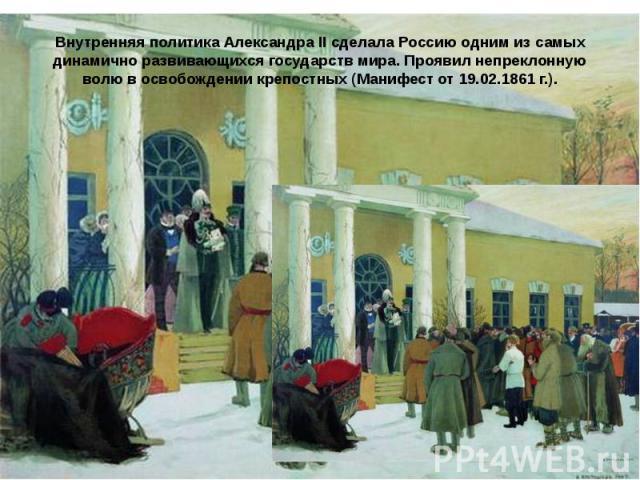Внутренняя политика Александра II сделала Россию одним из самых динамично развивающихся государств мира. Проявил непреклонную волю в освобождении крепостных (Манифест от 19.02.1861 г.).