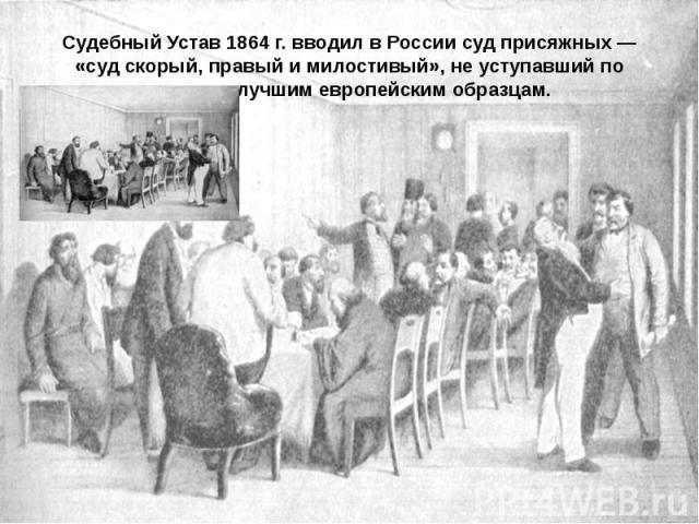 Судебный Устав 1864 г. вводил в России суд присяжных — «суд скорый, правый и милостивый», не уступавший по качеству лучшим европейским образцам.