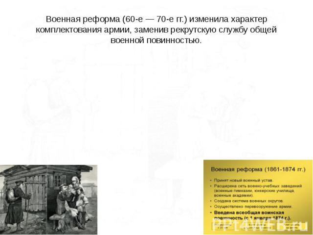 Военная реформа (60-е — 70-е гг.) изменила характер комплектования армии, заменив рекрутскую службу общей военной повинностью.