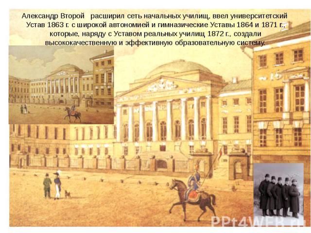 Александр Второй расширил сеть начальных училищ, ввел университетский Устав 1863 г. с широкой автономией и гимназические Уставы 1864 и 1871 г., которые, наряду с Уставом реальных училищ 1872 г., создали высококачественную и эффективную образовательн…
