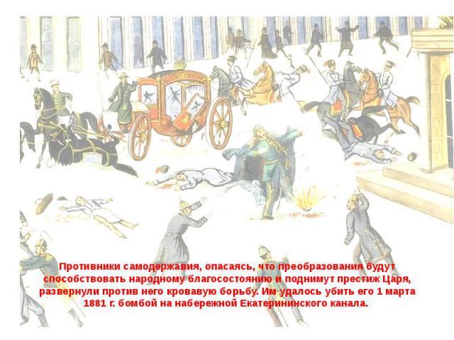 Противники самодержавия, опасаясь, что преобразования будут способствовать народному благосостоянию и поднимут престиж Царя, развернули против него кровавую борьбу. Им удалось убить его 1 марта 1881 г. бомбой на набережной Екатерининского канала.