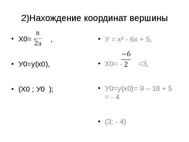 2)Нахождение координат вершины Х0= - ,У0=у(х0),(Х0 ; У0 ); У = х² - 6х + 5,Х0= - =3,У0=у(х0)= 9 – 18 + 5 = - 4(3; - 4)