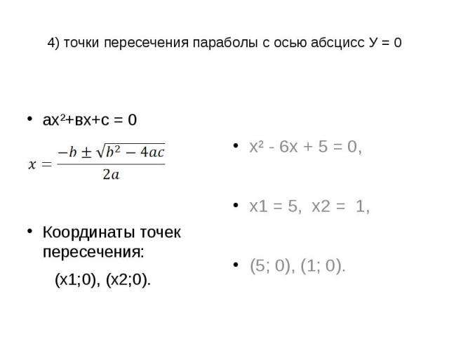 4) точки пересечения параболы с осью абсцисс У = 0 ах²+вх+с = 0Координаты точек пересечения: (х1;0), (х2;0). х² - 6х + 5 = 0,х1 = 5, х2 = 1,(5; 0), (1; 0).