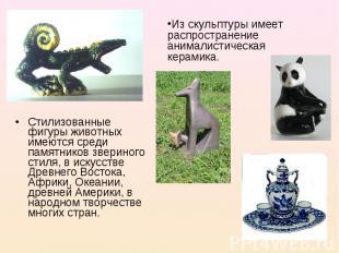 Из скульптуры имеет распространение анималистическая керамика. Стилизованные фиг