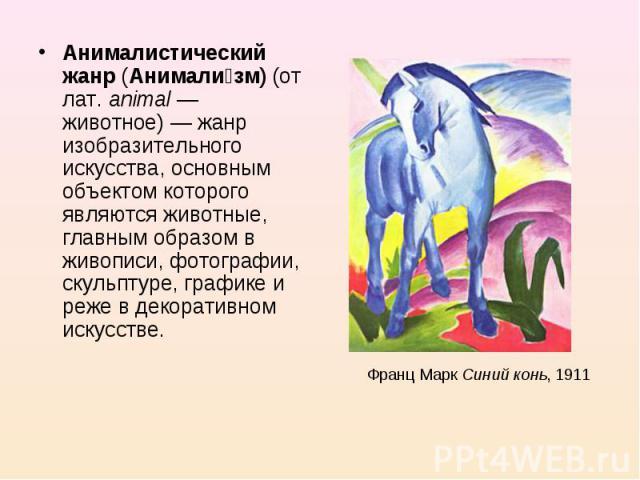 Анималистический жанр (Анимализм) (от лат.animal— животное)— жанр изобразительного искусства, основным объектом которого являются животные, главным образом в живописи, фотографии, скульптуре, графике и реже в декоративном искусстве. Франц Марк Си…