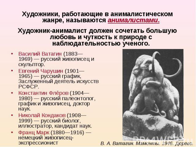 Художники, работающие в анималистическом жанре, называются анималистами.Художник-анималист должен сочетать большую любовь и чуткость к природе с наблюдательностью ученого.Василий Ватагин (1883—1969)— русский живописец и скульптор.Евгений Чарушин (1…