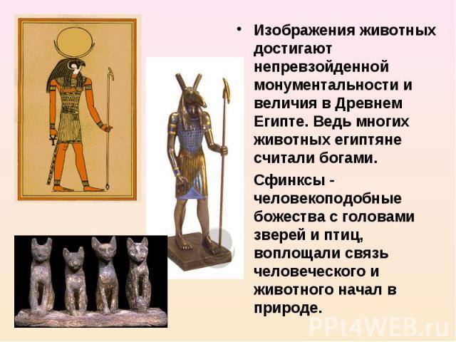Изображения животных достигают непревзойденной монументальности и величия в Древнем Египте. Ведь многих животных египтяне считали богами. Сфинксы - человекоподобные божества с головами зверей и птиц, воплощали связь человеческого и животного начал в…