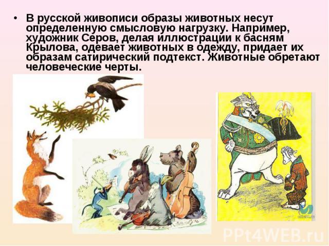 В русской живописи образы животных несут определенную смысловую нагрузку. Например, художник Серов, делая иллюстрации к басням Крылова, одевает животных в одежду, придает их образам сатирический подтекст. Животные обретают человеческие черты.