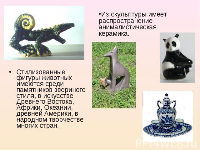 Из скульптуры имеет распространение анималистическая керамика. Стилизованные фигуры животных имеются среди памятников звериного стиля, в искусстве Древнего Востока, Африки, Океании, древней Америки, в народном творчестве многих стран.