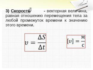 .3) Скорость - векторная величина, равная отношению перемещения тела за любой пр