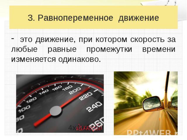 3. Равнопеременное движение это движение, при котором скорость за любые равные промежутки времени изменяется одинаково.