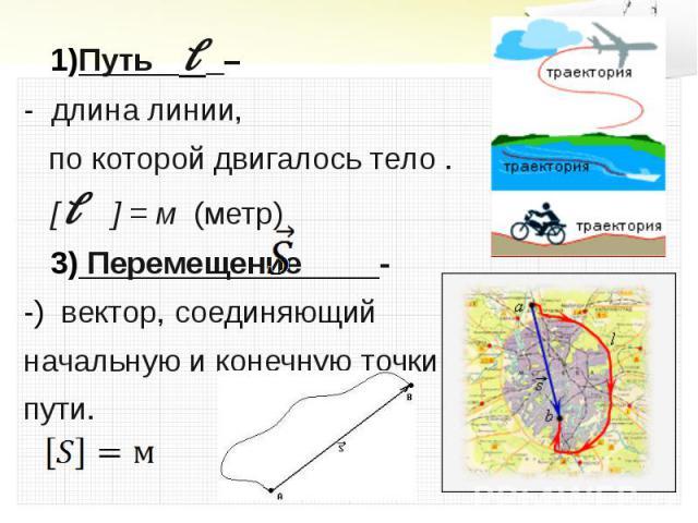 Путь l – Путь l – - длина линии, по которой двигалось тело .[l ] = м (метр) Перемещение - вектор, соединяющий начальную и конечную точки пути.