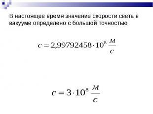В настоящее время значение скорости света в вакууме определено с большой точност