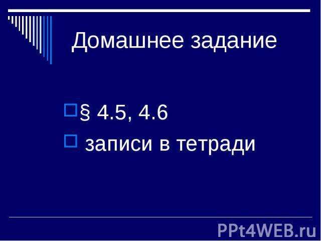 Домашнее задание § 4.5, 4.6 записи в тетради