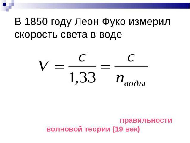 В 1850 году Леон Фуко измерил скорость света в воде Значения скорости света, измеренной в среде, отличной от вакуума, позволяют сделать вывод о правильности волновой теории (19 век)