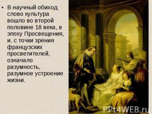 В научный обиход слово культура вошло во второй половине 18 века, в эпоху Просве