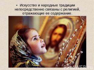 Искусство и народные традиции непосредственно связаны с религией, отражающие ее