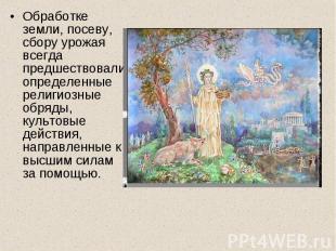 Обработке земли, посеву, сбору урожая всегда предшествовали определенные религио