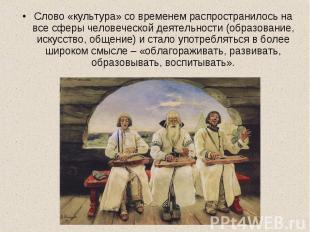Слово «культура» со временем распространилось на все сферы человеческой деятельн