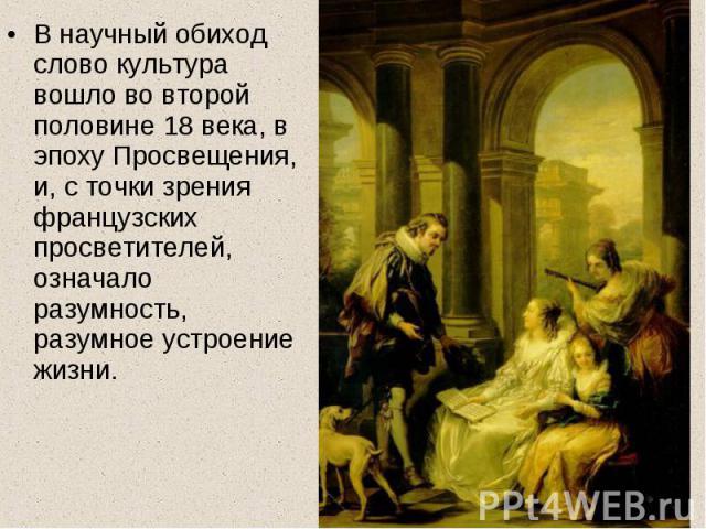 В научный обиход слово культура вошло во второй половине 18 века, в эпоху Просвещения, и, с точки зрения французских просветителей, означало разумность, разумное устроение жизни.