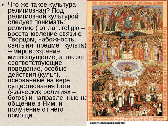 Что же такое культура религиозная? Под религиозной культурой следует понимать: религию ( от лат. religio – восстановление связи с Творцом, набожность, святыня, предмет культа) – мировоззрение, мироощущение, а так же соответствующие поведение, особые…