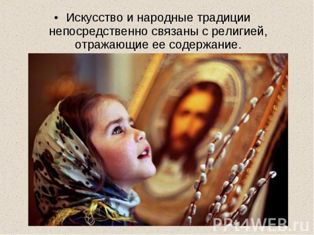 Искусство и народные традиции непосредственно связаны с религией, отражающие ее содержание.