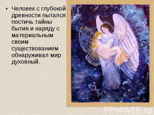Человек с глубокой древности пытался постичь тайны бытия и наряду с материальным своим существованием обнаруживал мир духовный.