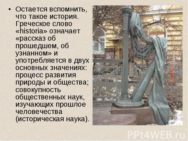 Остается вспомнить, что такое история. Греческое слово «historia» означает «рассказ об прошедшем, об узнанном» и употребляется в двух основных значениях: процесс развития природы и общества; совокупность общественных наук, изучающих прошлое человече…