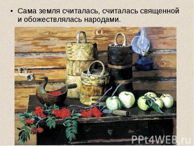 Сама земля считалась, считалась священной и обожествлялась народами.