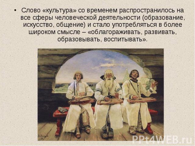 Слово «культура» со временем распространилось на все сферы человеческой деятельности (образование, искусство, общение) и стало употребляться в более широком смысле – «облагораживать, развивать, образовывать, воспитывать».