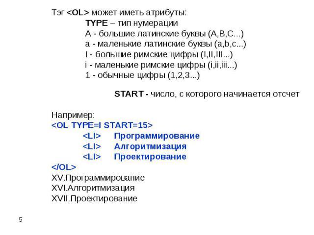 Тэг может иметь атрибуты:TYPE – тип нумерации A - большие латинские буквы (A,B,C...) a - маленькие латинские буквы (a,b,c...) I - большие римские цифры (I,II,III...) i - маленькие римские цифры (i,ii,iii...) 1 - обычные цифры (1,2,3...) START - числ…
