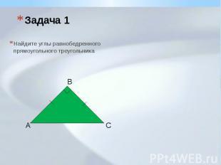 Задача 1 Найдите углы равнобедренного прямоугольного треугольника