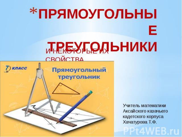 Прямоугольные треугольники и некоторые их свойства Учитель математики Аксайского казачьего кадетского корпуса Хачатурова Т.Ф.