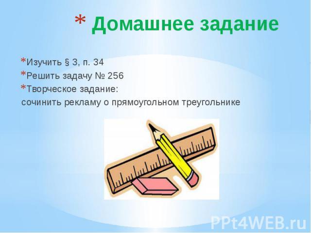 Домашнее задание Изучить § 3, п. 34Решить задачу № 256Творческое задание: сочинить рекламу о прямоугольном треугольнике
