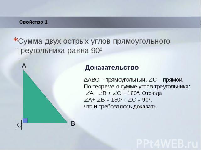 Сумма двух острых углов прямоугольного треугольника равна 90º ΔABC – прямоугольный, С – прямой.По теореме о сумме углов треугольника: A+ B + C = 180º. Отсюда A+ B = 180º - C = 90º,что и требовалось доказать