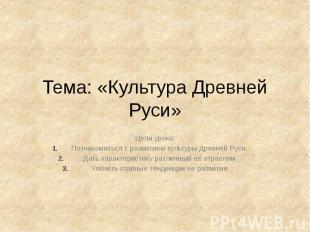 Тема: «Культура Древней Руси» Цели урока: Познакомиться с развитием культуры Дре