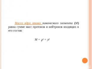 Масса ядра атома химического элемента (М) равна сумме масс протонов и нейтронов