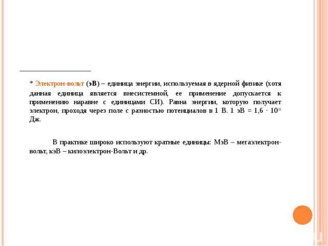 _____________ _____________ * Электрон-вольт (эВ) – единица энергии, используемая в ядерной физике (хотя данная единица является внесистемной, ее применение допускается к применению наравне с единицами СИ). Равна энергии, которую получает электрон, …