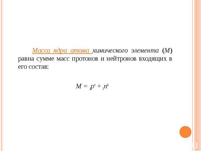Масса ядра атома химического элемента (М) равна сумме масс протонов и нейтронов входящих в его состав: М = 1р+ + 1n0