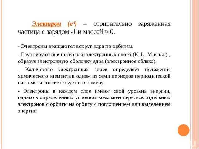Электрон (e-1) – отрицательно заряженная частица с зарядом -1 и массой ≈ 0. Электрон (e-1) – отрицательно заряженная частица с зарядом -1 и массой ≈ 0. - Электроны вращаются вокруг ядра по орбитам. - Группируются в несколько электронных слоев (К, L,…