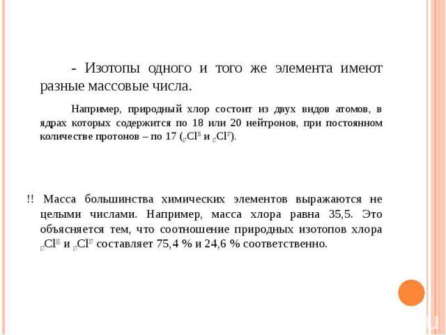 - Изотопы одного и того же элемента имеют разные массовые числа. Например, природный хлор состоит из двух видов атомов, в ядрах которых содержится по 18 или 20 нейтронов, при постоянном количестве протонов – по 17 (17Cl35 и 17Cl37). !! Масса большин…